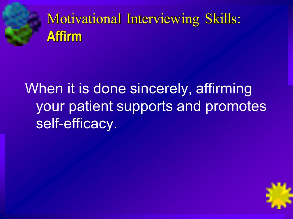 Motivational Interviewing Skills: Affirm When it is done sincerely, affirming your patient supports and promotes self-efficacy.