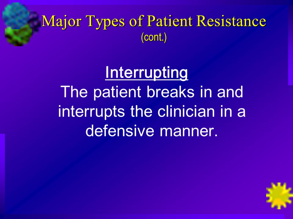 Major Types of Patient Resistance (cont.) Interrupting The patient breaks in and interrupts the clinician in a defensive manner.