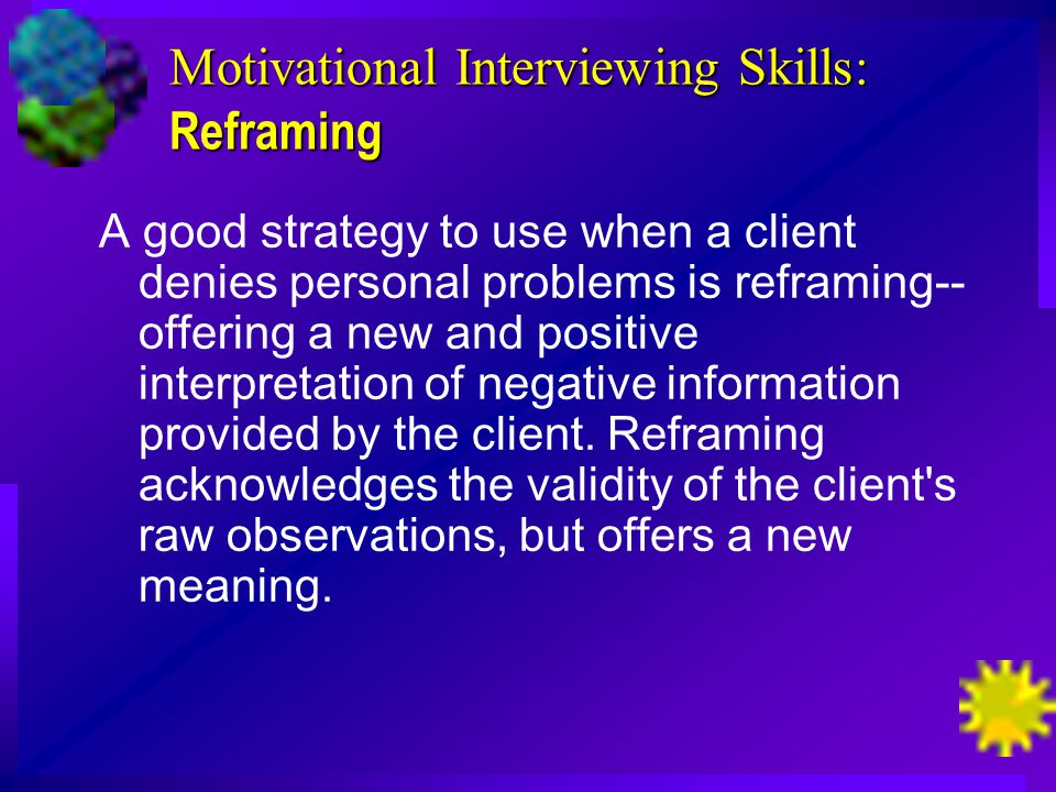 Motivational Interviewing Skills: Reframing A good strategy to use when a client denies personal problems is reframing-- offering a new and positive interpretation of negative information provided by the client.