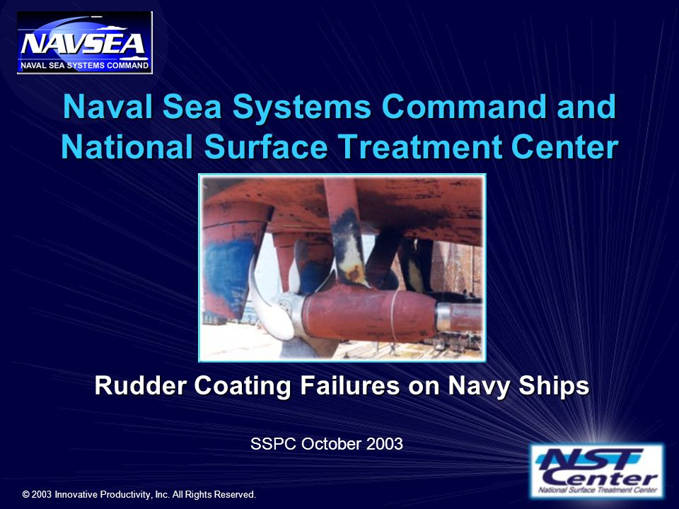 Naval Sea Systems Command and National Surface Treatment Center Rudder Coating Failures on Navy Ships SSPC October 2003 © 2003 Innovative Productivity, Inc.