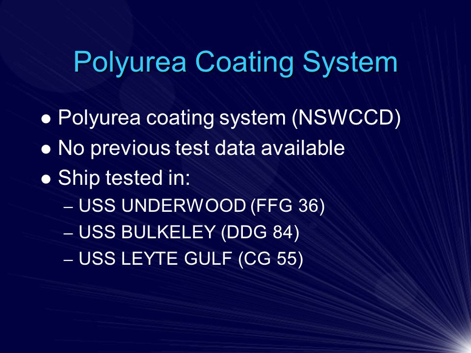 Polyurea Coating System Polyurea coating system (NSWCCD) No previous test data available Ship tested in: – USS UNDERWOOD (FFG 36) – USS BULKELEY (DDG 84) – USS LEYTE GULF (CG 55)