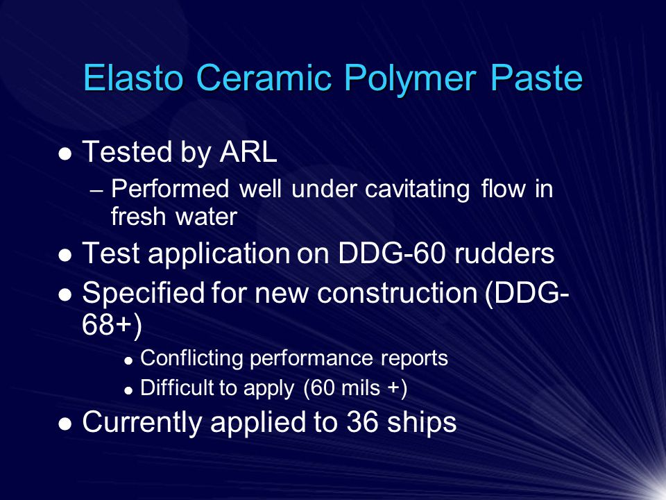 Elasto Ceramic Polymer Paste Tested by ARL – Performed well under cavitating flow in fresh water Test application on DDG-60 rudders Specified for new construction (DDG- 68+) Conflicting performance reports Difficult to apply (60 mils +) Currently applied to 36 ships