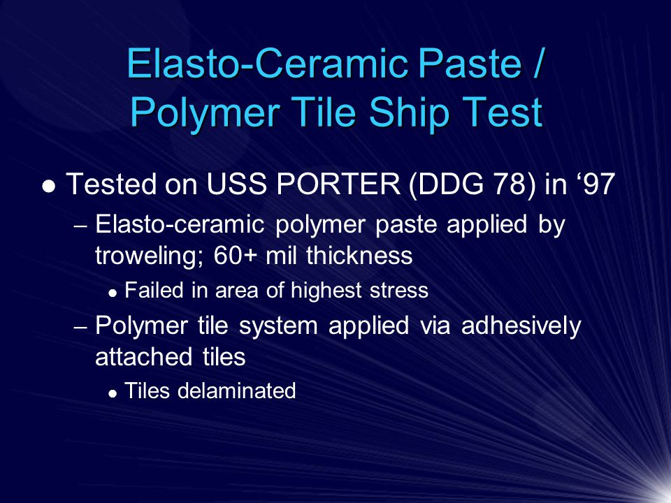 Elasto-Ceramic Paste / Polymer Tile Ship Test Tested on USS PORTER (DDG 78) in '97 – Elasto-ceramic polymer paste applied by troweling; 60+ mil thickness Failed in area of highest stress – Polymer tile system applied via adhesively attached tiles Tiles delaminated