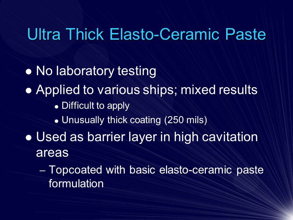 Ultra Thick Elasto-Ceramic Paste No laboratory testing Applied to various ships; mixed results Difficult to apply Unusually thick coating (250 mils) Used as barrier layer in high cavitation areas – Topcoated with basic elasto-ceramic paste formulation