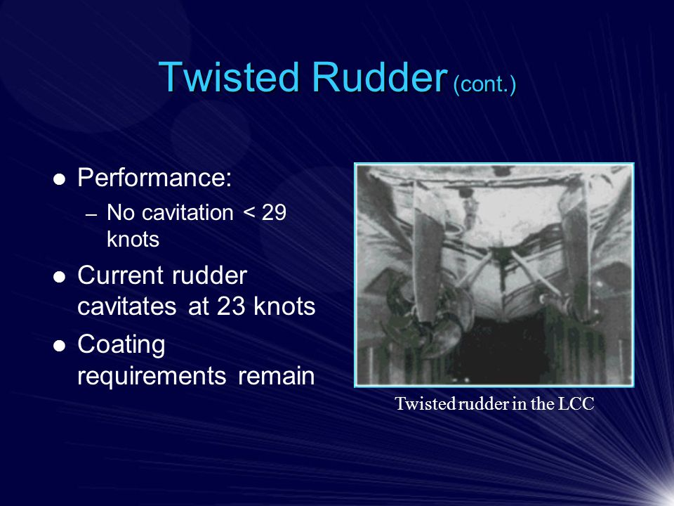 Twisted Rudder (cont.) Performance: – No cavitation < 29 knots Current rudder cavitates at 23 knots Coating requirements remain Twisted rudder in the LCC