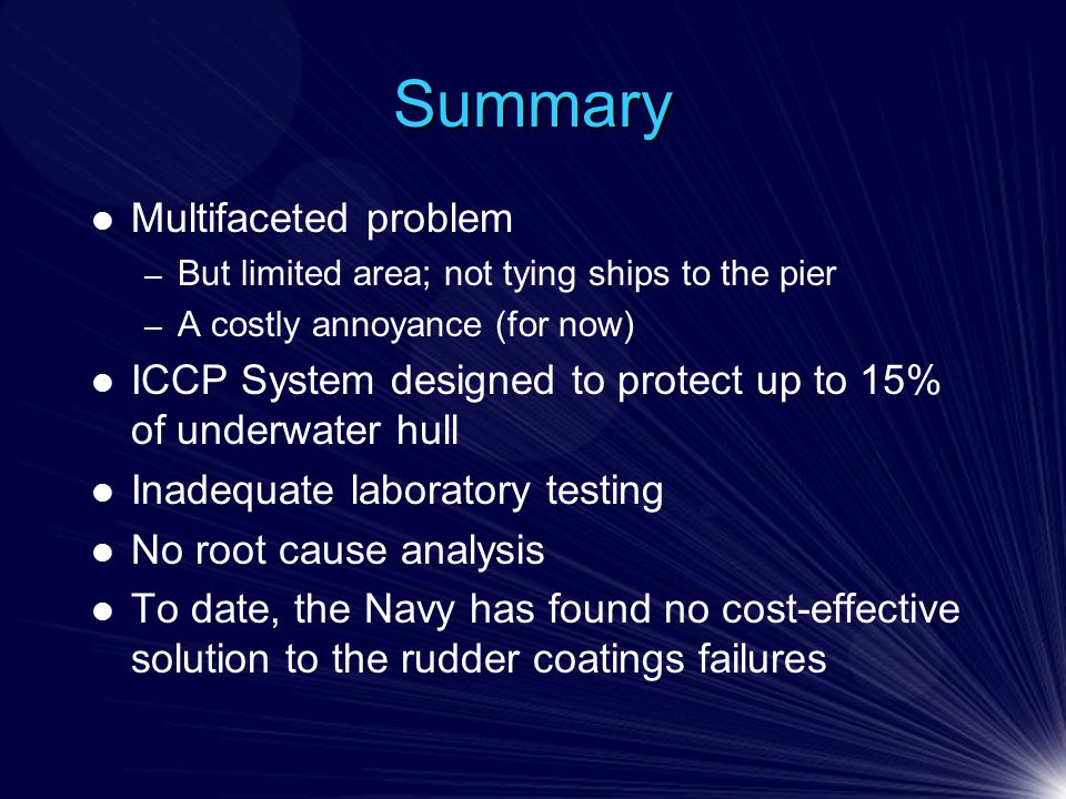 Summary Multifaceted problem – But limited area; not tying ships to the pier – A costly annoyance (for now) ICCP System designed to protect up to 15% of underwater hull Inadequate laboratory testing No root cause analysis To date, the Navy has found no cost-effective solution to the rudder coatings failures