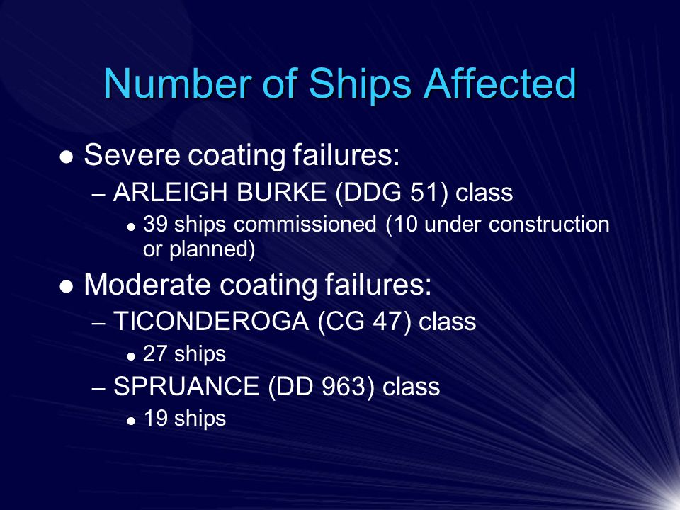 Number of Ships Affected Severe coating failures: – ARLEIGH BURKE (DDG 51) class 39 ships commissioned (10 under construction or planned) Moderate coating failures: – TICONDEROGA (CG 47) class 27 ships – SPRUANCE (DD 963) class 19 ships
