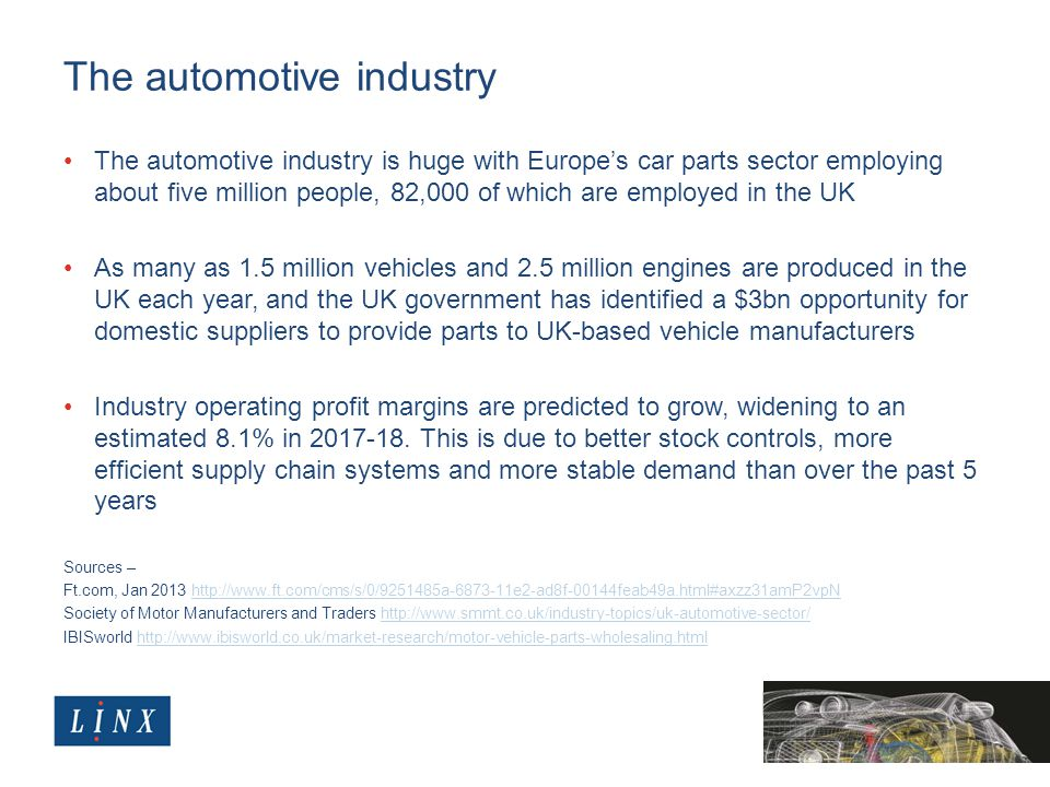The automotive industry The automotive industry is huge with Europe's car parts sector employing about five million people, 82,000 of which are employed in the UK As many as 1.5 million vehicles and 2.5 million engines are produced in the UK each year, and the UK government has identified a $3bn opportunity for domestic suppliers to provide parts to UK-based vehicle manufacturers Industry operating profit margins are predicted to grow, widening to an estimated 8.1% in 2017-18.