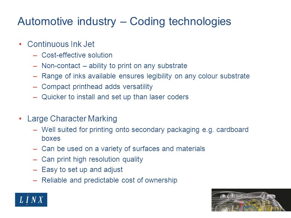 Automotive industry – Coding technologies Continuous Ink Jet –Cost-effective solution –Non-contact – ability to print on any substrate –Range of inks available ensures legibility on any colour substrate –Compact printhead adds versatility –Quicker to install and set up than laser coders Large Character Marking –Well suited for printing onto secondary packaging e.g.