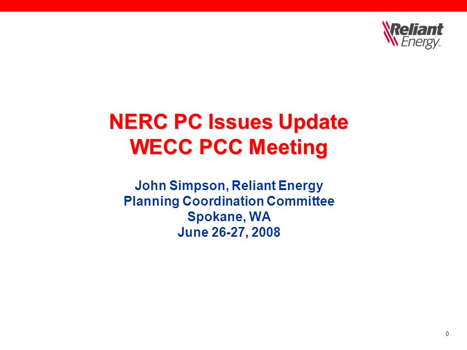 0 NERC PC Issues Update WECC PCC Meeting NERC PC Issues Update WECC PCC Meeting John Simpson, Reliant Energy Planning Coordination Committee Spokane, WA June 26-27, 2008