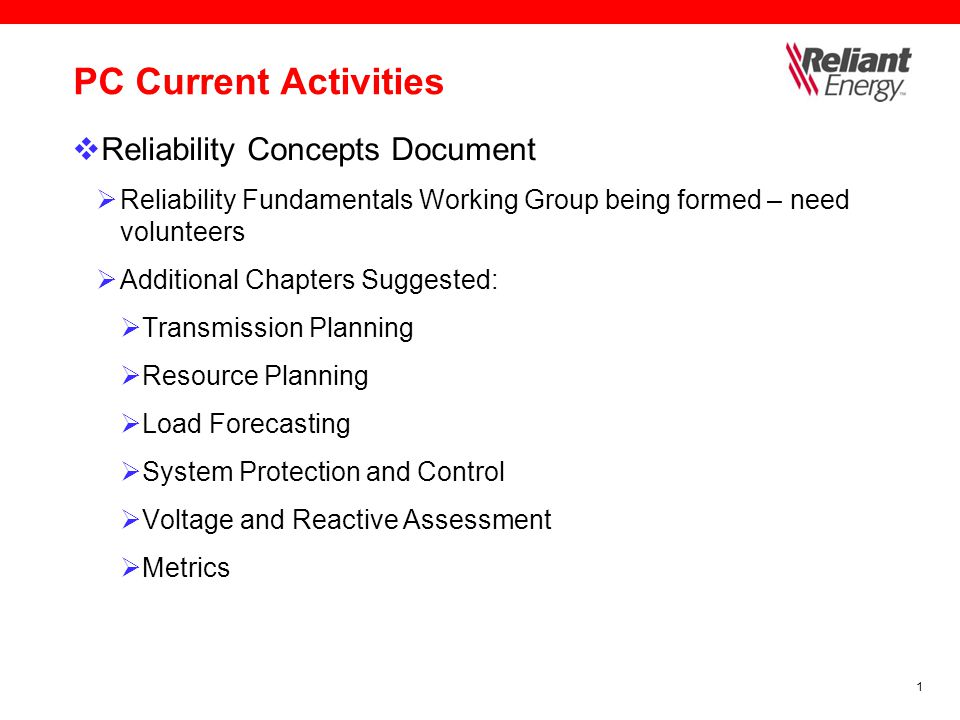 1 PC Current Activities  Reliability Concepts Document  Reliability Fundamentals Working Group being formed – need volunteers  Additional Chapters Suggested:  Transmission Planning  Resource Planning  Load Forecasting  System Protection and Control  Voltage and Reactive Assessment  Metrics