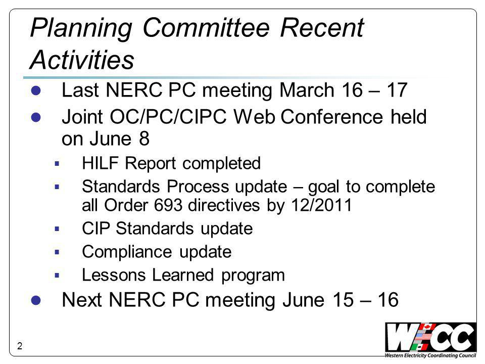 2 Planning Committee Recent Activities ● Last NERC PC meeting March 16 – 17 ● Joint OC/PC/CIPC Web Conference held on June 8  HILF Report completed  Standards Process update – goal to complete all Order 693 directives by 12/2011  CIP Standards update  Compliance update  Lessons Learned program ● Next NERC PC meeting June 15 – 16