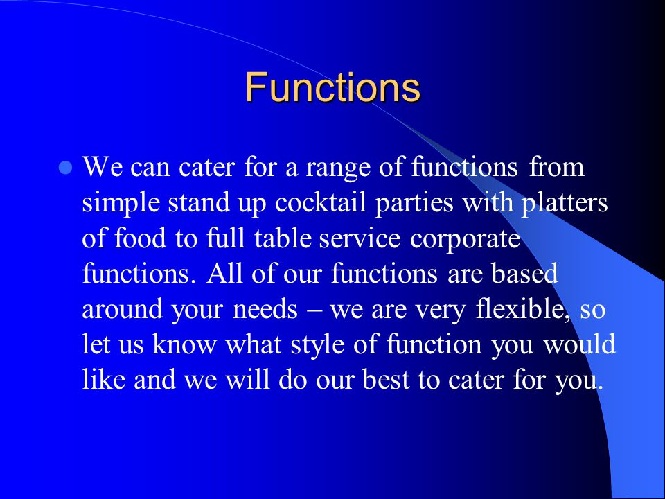 Functions We can cater for a range of functions from simple stand up cocktail parties with platters of food to full table service corporate functions.