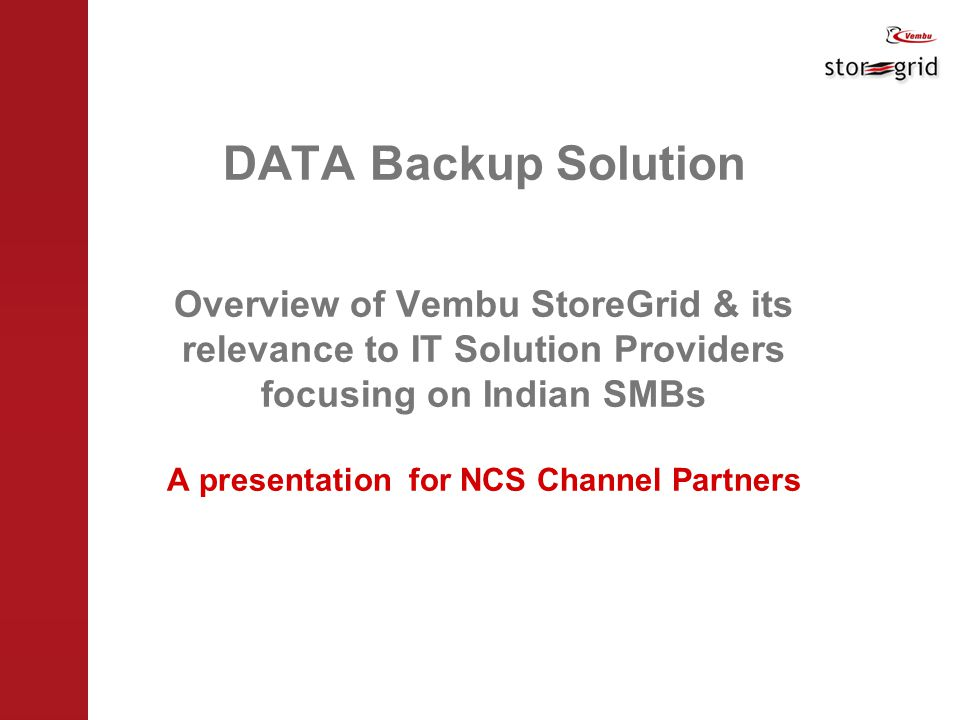 DATA Backup Solution Overview of Vembu StoreGrid & its relevance to IT Solution Providers focusing on Indian SMBs A presentation for NCS Channel Partners