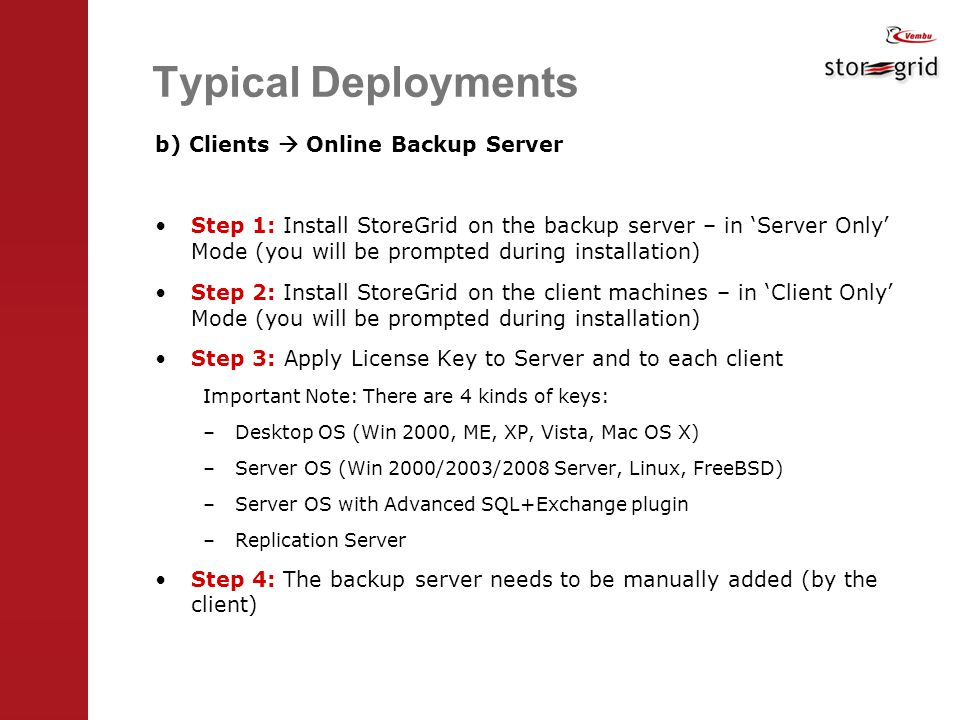 Typical Deployments b) Clients  Online Backup Server Step 1: Install StoreGrid on the backup server – in 'Server Only' Mode (you will be prompted during installation) Step 2: Install StoreGrid on the client machines – in 'Client Only' Mode (you will be prompted during installation) Step 3: Apply License Key to Server and to each client Important Note: There are 4 kinds of keys: –Desktop OS (Win 2000, ME, XP, Vista, Mac OS X) –Server OS (Win 2000/2003/2008 Server, Linux, FreeBSD) –Server OS with Advanced SQL+Exchange plugin –Replication Server Step 4: The backup server needs to be manually added (by the client)