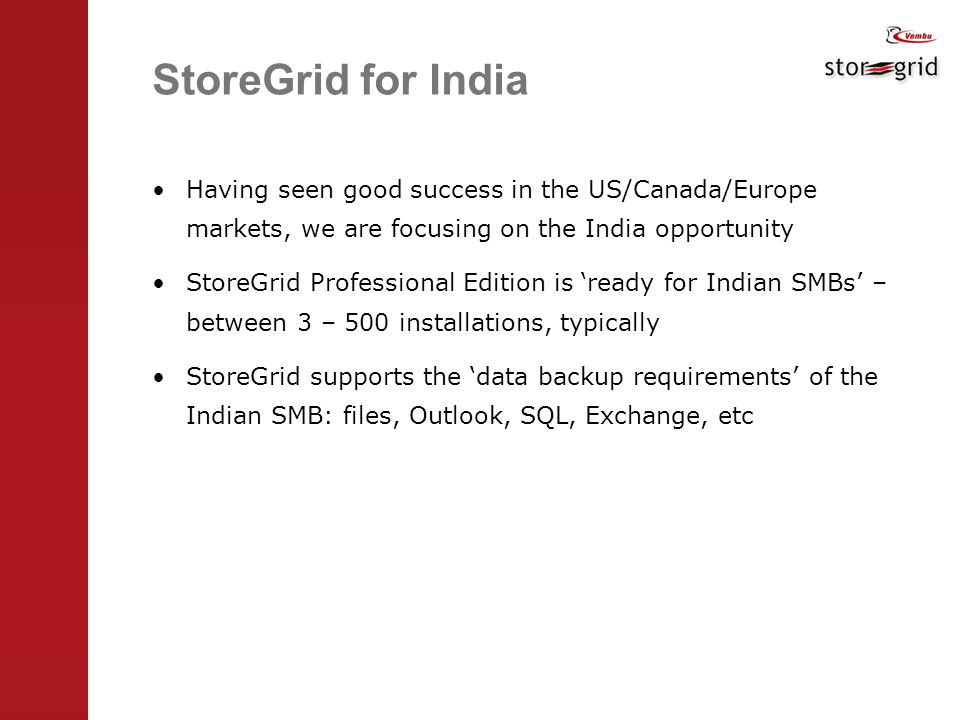 StoreGrid for India Having seen good success in the US/Canada/Europe markets, we are focusing on the India opportunity StoreGrid Professional Edition is 'ready for Indian SMBs' – between 3 – 500 installations, typically StoreGrid supports the 'data backup requirements' of the Indian SMB: files, Outlook, SQL, Exchange, etc