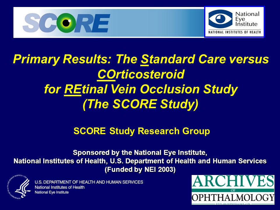 Primary Results: The Standard Care versus COrticosteroid for REtinal Vein Occlusion Study (The SCORE Study) SCORE Study Research Group Sponsored by the National Eye Institute, National Institutes of Health, U.S.