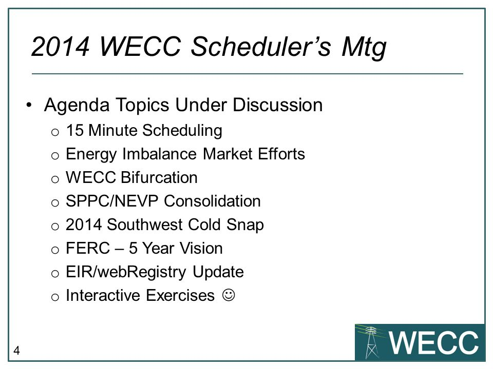 4 Agenda Topics Under Discussion o 15 Minute Scheduling o Energy Imbalance Market Efforts o WECC Bifurcation o SPPC/NEVP Consolidation o 2014 Southwest Cold Snap o FERC – 5 Year Vision o EIR/webRegistry Update o Interactive Exercises 2014 WECC Scheduler's Mtg