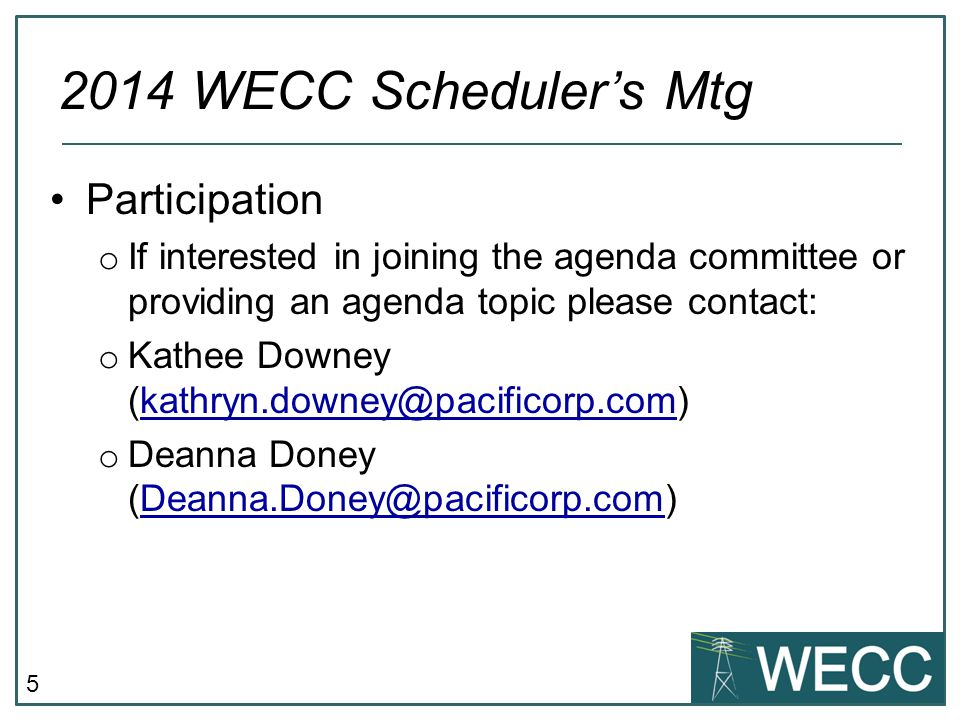 5 Participation o If interested in joining the agenda committee or providing an agenda topic please contact: o Kathee Downey (kathryn.downey@pacificorp.com)kathryn.downey@pacificorp.com o Deanna Doney (Deanna.Doney@pacificorp.com)Deanna.Doney@pacificorp.com 2014 WECC Scheduler's Mtg