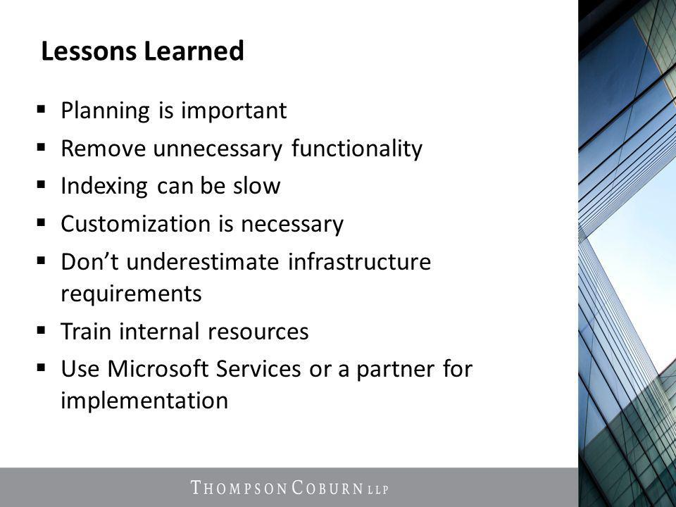 Lessons Learned  Planning is important  Remove unnecessary functionality  Indexing can be slow  Customization is necessary  Don't underestimate infrastructure requirements  Train internal resources  Use Microsoft Services or a partner for implementation