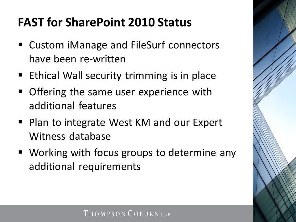 FAST for SharePoint 2010 Status  Custom iManage and FileSurf connectors have been re-written  Ethical Wall security trimming is in place  Offering the same user experience with additional features  Plan to integrate West KM and our Expert Witness database  Working with focus groups to determine any additional requirements
