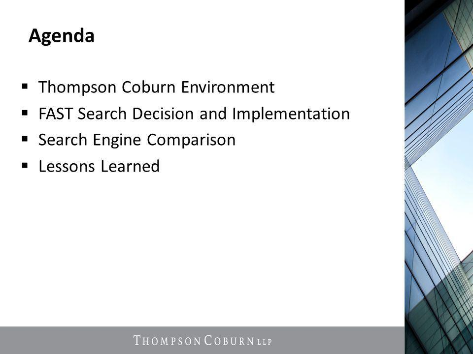 Agenda  Thompson Coburn Environment  FAST Search Decision and Implementation  Search Engine Comparison  Lessons Learned