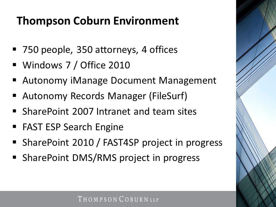Thompson Coburn Environment  750 people, 350 attorneys, 4 offices  Windows 7 / Office 2010  Autonomy iManage Document Management  Autonomy Records Manager (FileSurf)  SharePoint 2007 Intranet and team sites  FAST ESP Search Engine  SharePoint 2010 / FAST4SP project in progress  SharePoint DMS/RMS project in progress