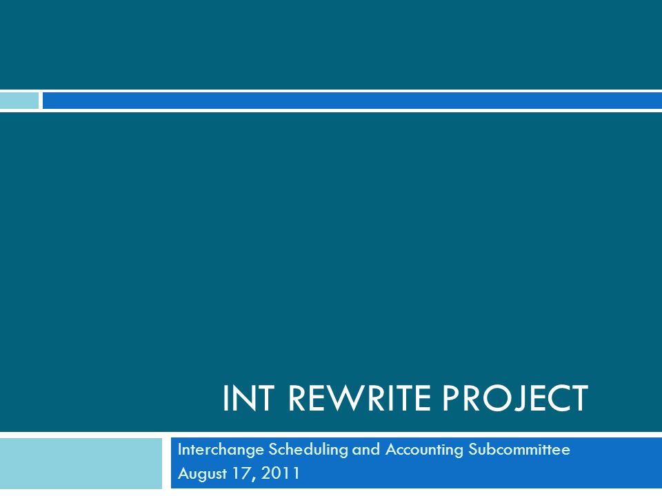 INT REWRITE PROJECT Interchange Scheduling and Accounting Subcommittee August 17, 2011
