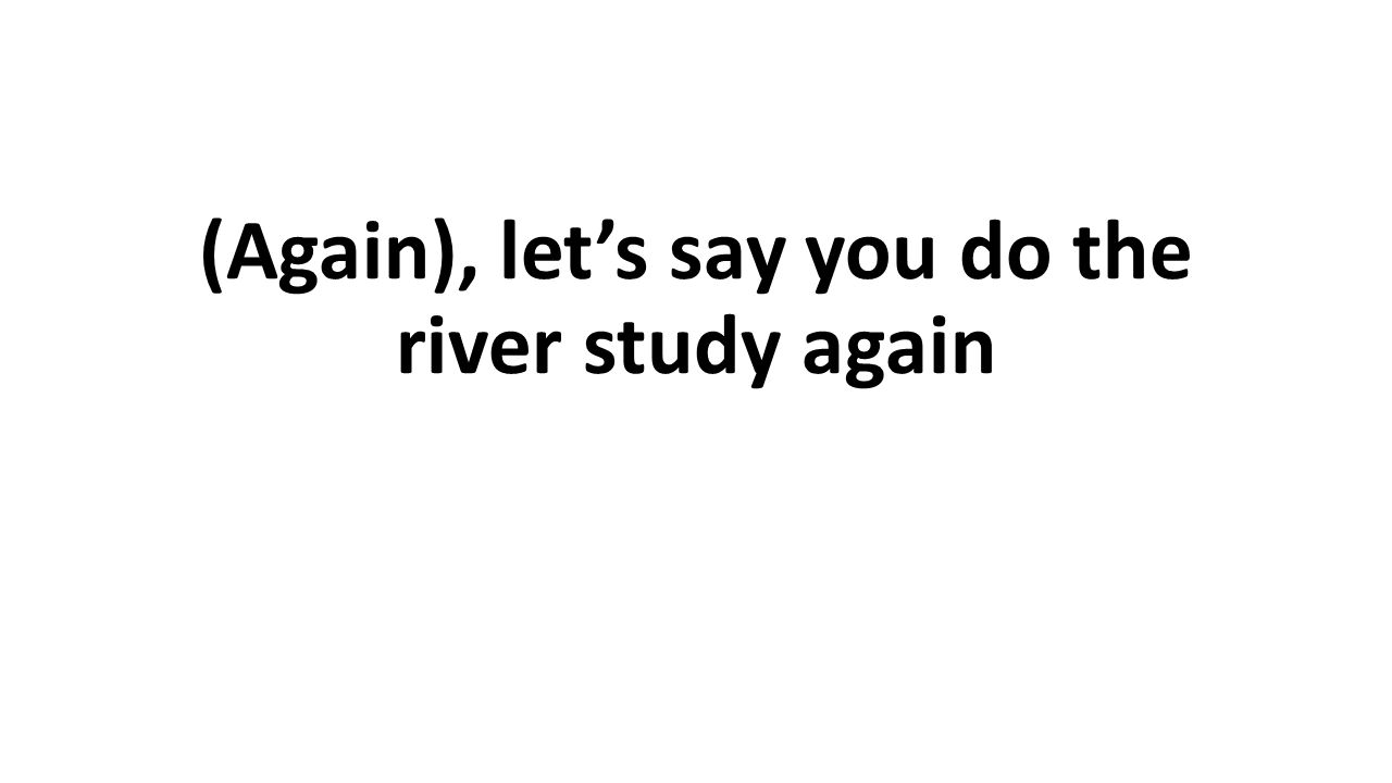 (Again), let's say you do the river study again