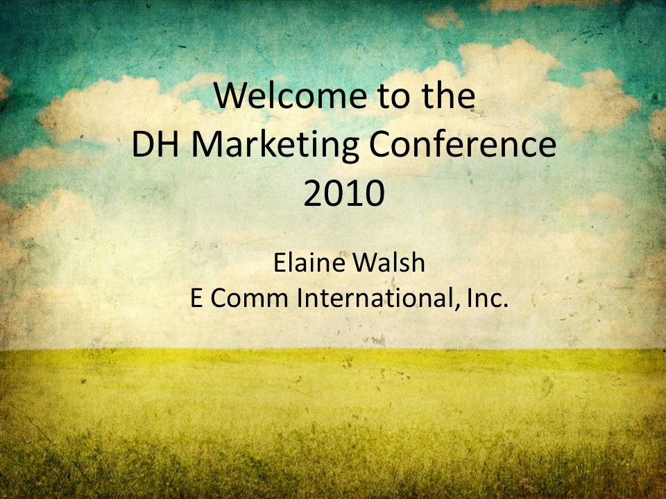 Welcome to the DH Marketing Conference 2010 Elaine Walsh E Comm International, Inc.