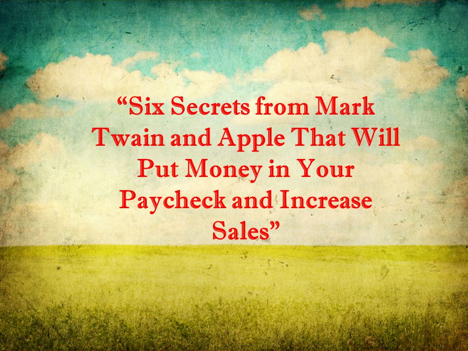 Six Secrets from Mark Twain and Apple That Will Put Money in Your Paycheck and Increase Sales