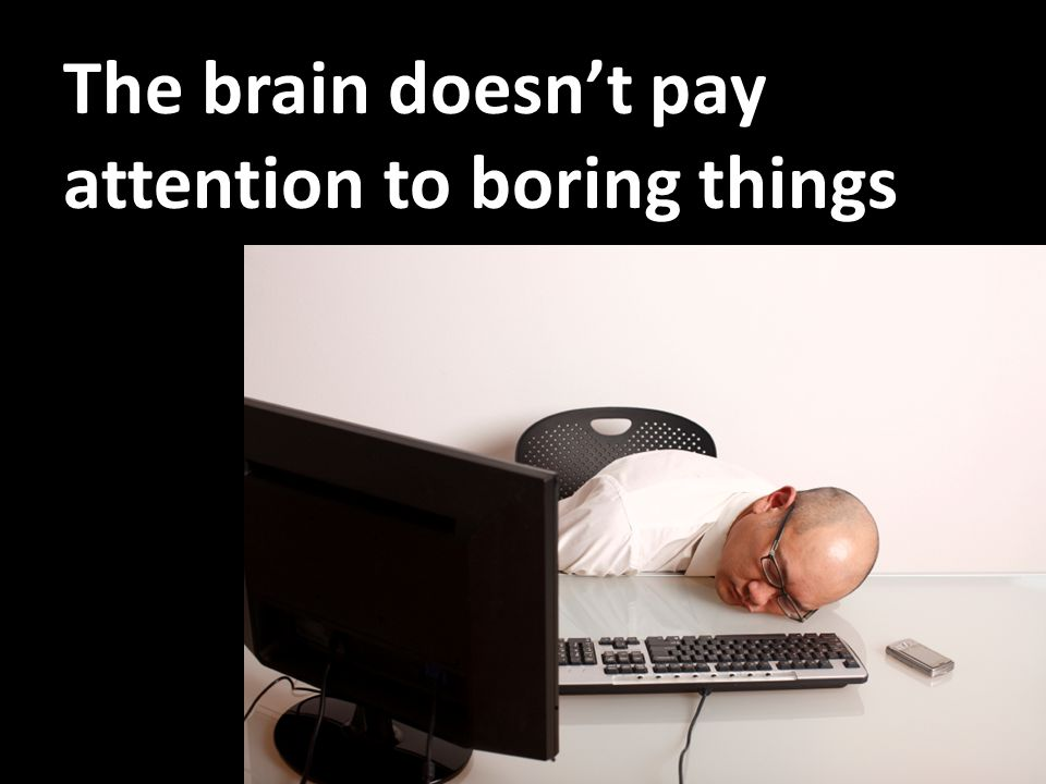The brain doesn't pay attention to boring things