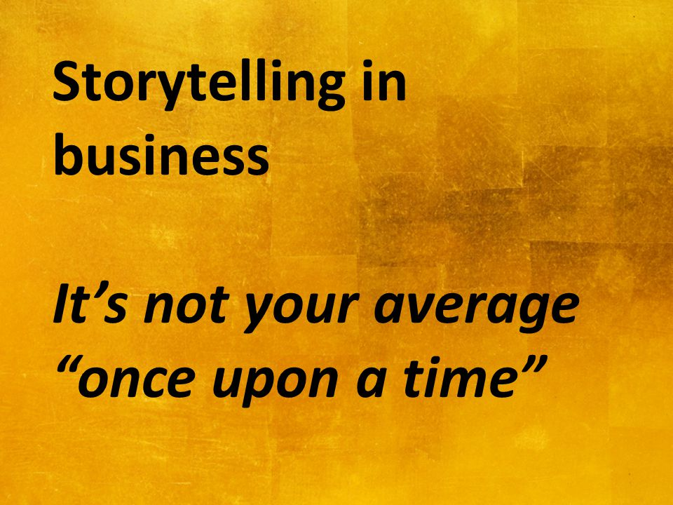 Storytelling in business It's not your average once upon a time