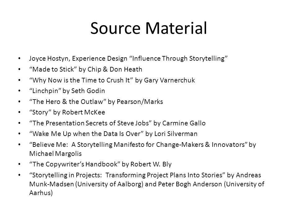 Source Material Joyce Hostyn, Experience Design Influence Through Storytelling Made to Stick by Chip & Don Heath Why Now is the Time to Crush It by Gary Varnerchuk Linchpin by Seth Godin The Hero & the Outlaw by Pearson/Marks Story by Robert McKee The Presentation Secrets of Steve Jobs by Carmine Gallo Wake Me Up when the Data Is Over by Lori Silverman Believe Me: A Storytelling Manifesto for Change-Makers & Innovators by Michael Margolis The Copywriter's Handbook by Robert W.