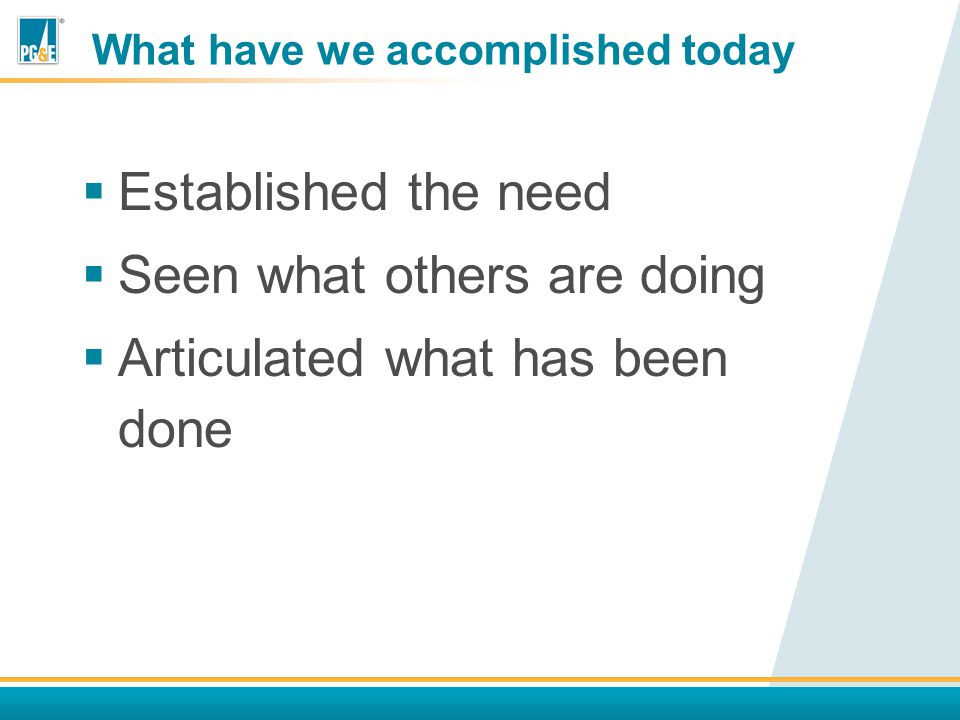 What have we accomplished today  Established the need  Seen what others are doing  Articulated what has been done