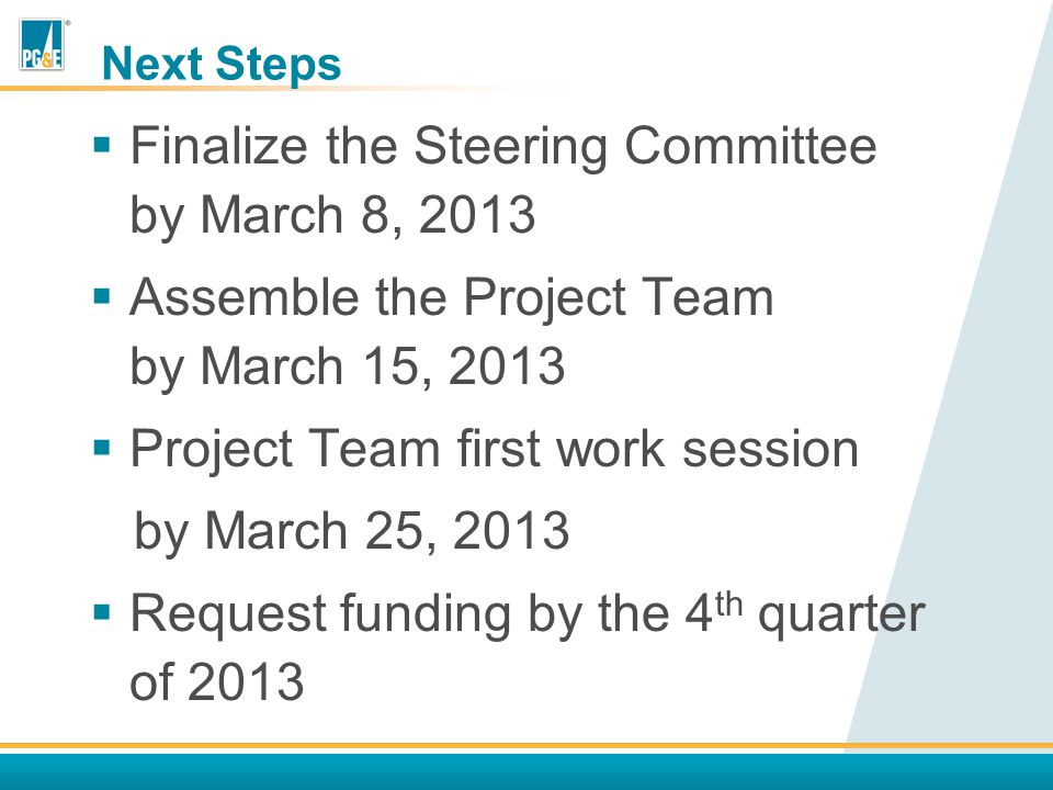 Next Steps  Finalize the Steering Committee by March 8, 2013  Assemble the Project Team by March 15, 2013  Project Team first work session by March 25, 2013  Request funding by the 4 th quarter of 2013