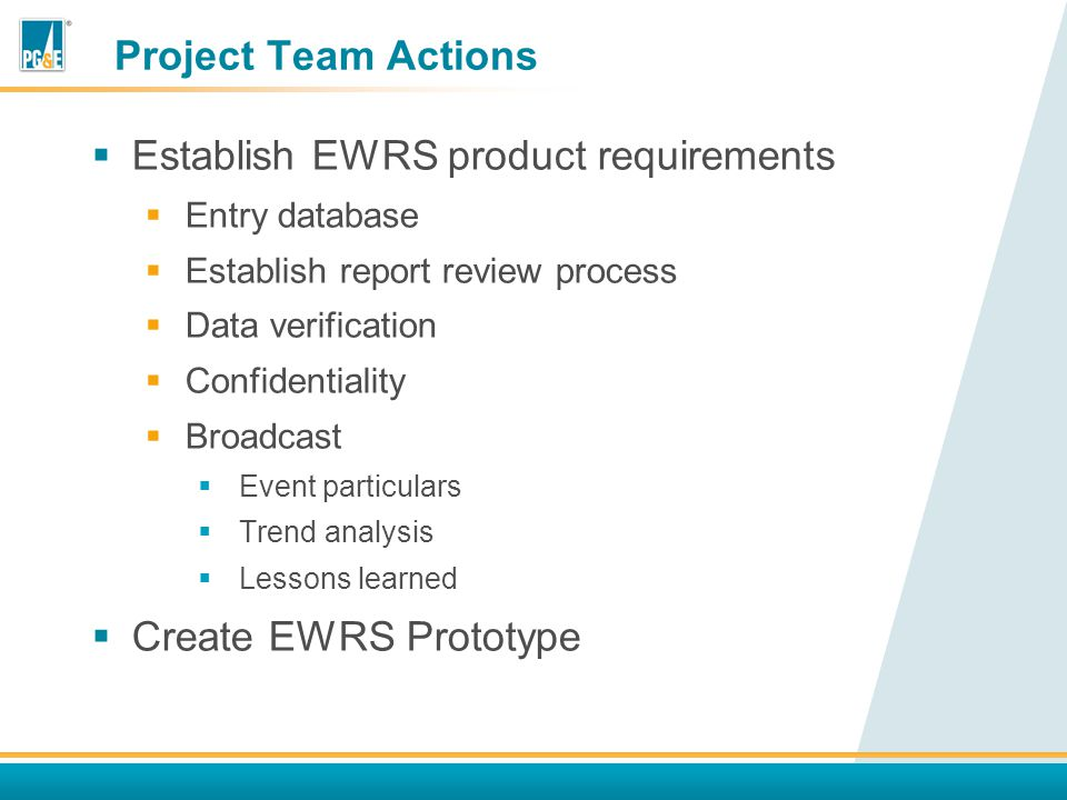 Project Team Actions  Establish EWRS product requirements  Entry database  Establish report review process  Data verification  Confidentiality  Broadcast  Event particulars  Trend analysis  Lessons learned  Create EWRS Prototype