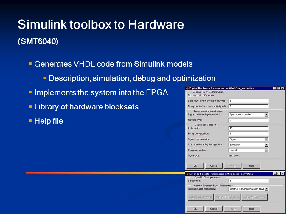 Simulink toolbox to Hardware (SMT6040)  Generates VHDL code from Simulink models  Description, simulation, debug and optimization  Implements the system into the FPGA  Library of hardware blocksets  Help file