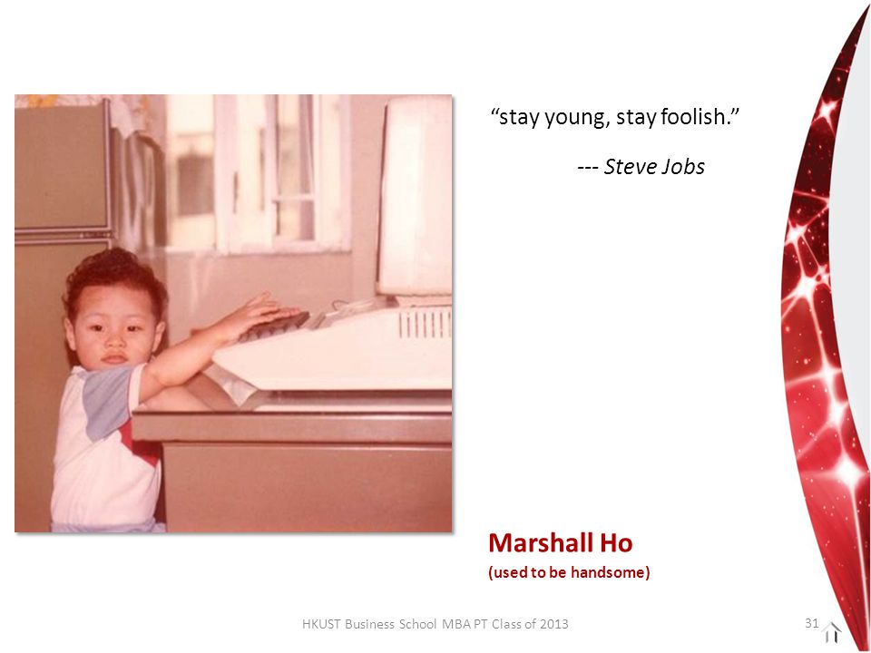 HKUST Business School MBA PT Class of 2013 stay young, stay foolish. --- Steve Jobs Marshall Ho (used to be handsome) 31