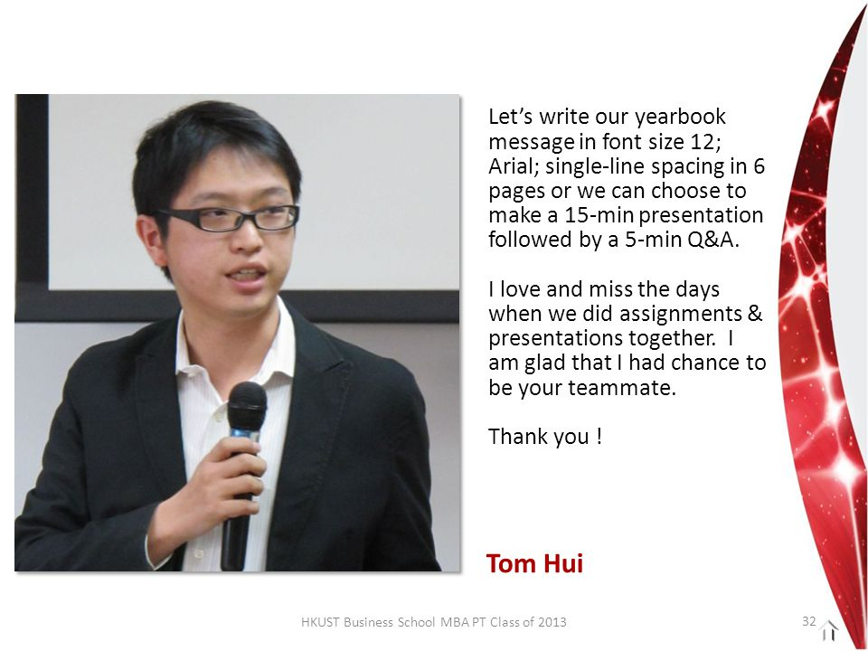 HKUST Business School MBA PT Class of 2013 Let's write our yearbook message in font size 12; Arial; single-line spacing in 6 pages or we can choose to make a 15-min presentation followed by a 5-min Q&A.