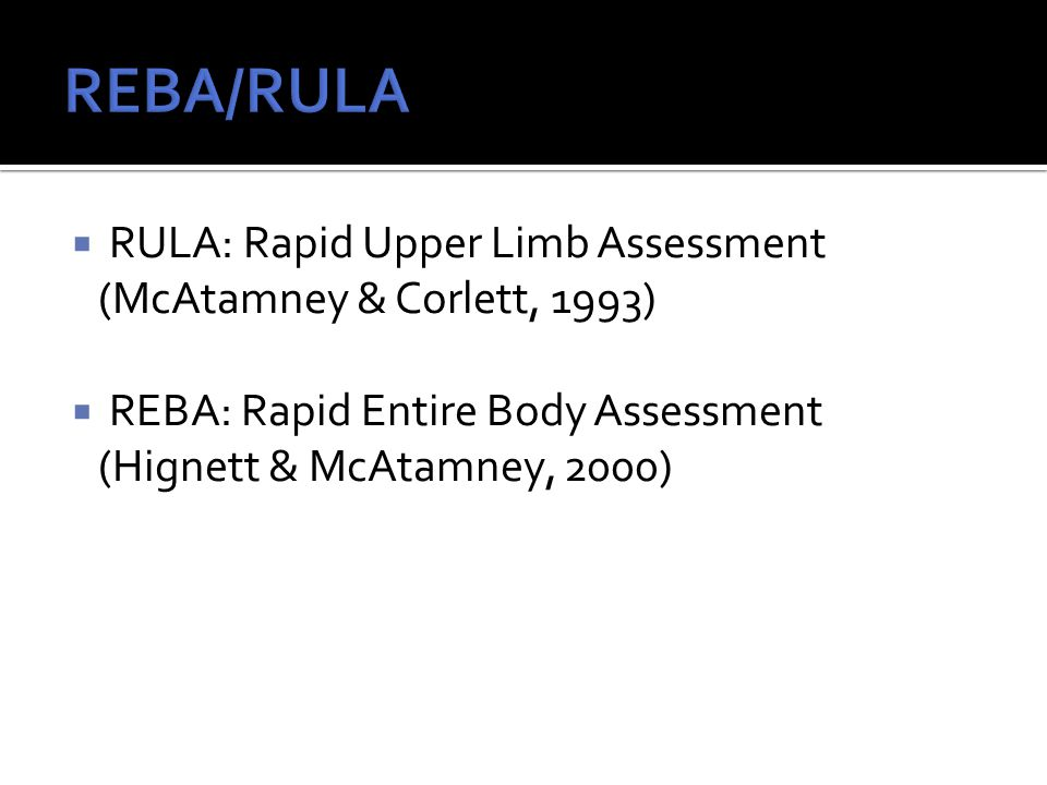  RULA: Rapid Upper Limb Assessment (McAtamney & Corlett, 1993)  REBA: Rapid Entire Body Assessment (Hignett & McAtamney, 2000)