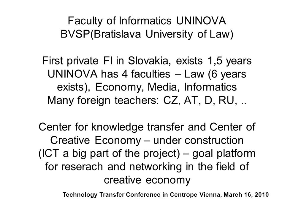 Faculty of Informatics UNINOVA BVSP(Bratislava University of Law) First private FI in Slovakia, exists 1,5 years UNINOVA has 4 faculties – Law (6 years exists), Economy, Media, Informatics Many foreign teachers: CZ, AT, D, RU,..