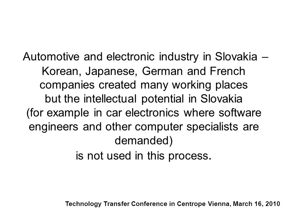 Automotive and electronic industry in Slovakia – Korean, Japanese, German and French companies created many working places but the intellectual potential in Slovakia (for example in car electronics where software engineers and other computer specialists are demanded) is not used in this process.