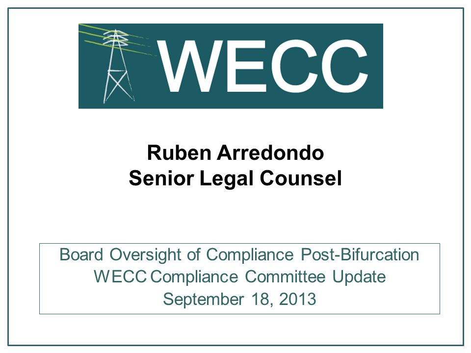 Ruben Arredondo Senior Legal Counsel Board Oversight of Compliance Post-Bifurcation WECC Compliance Committee Update September 18, 2013