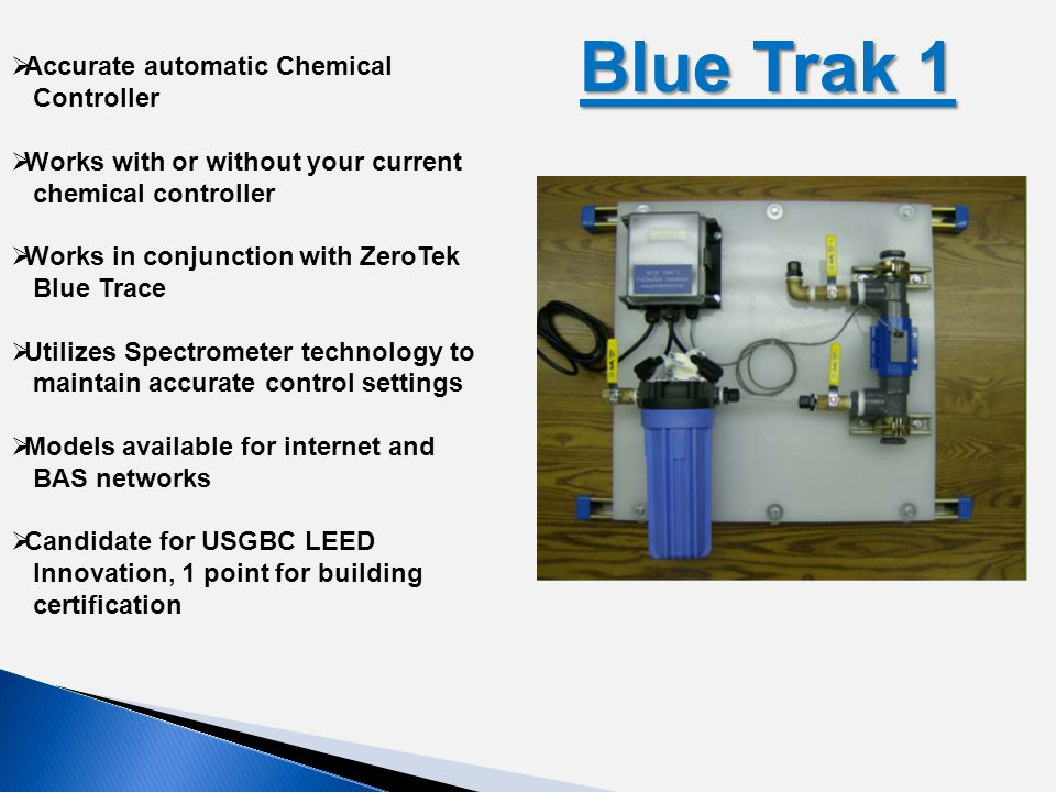 Blue Trak 1 Blue Trak 1  Accurate automatic Chemical Controller  Works with or without your current chemical controller  Works in conjunction with ZeroTek Blue Trace  Utilizes Spectrometer technology to maintain accurate control settings  Models available for internet and BAS networks  Candidate for USGBC LEED Innovation, 1 point for building certification