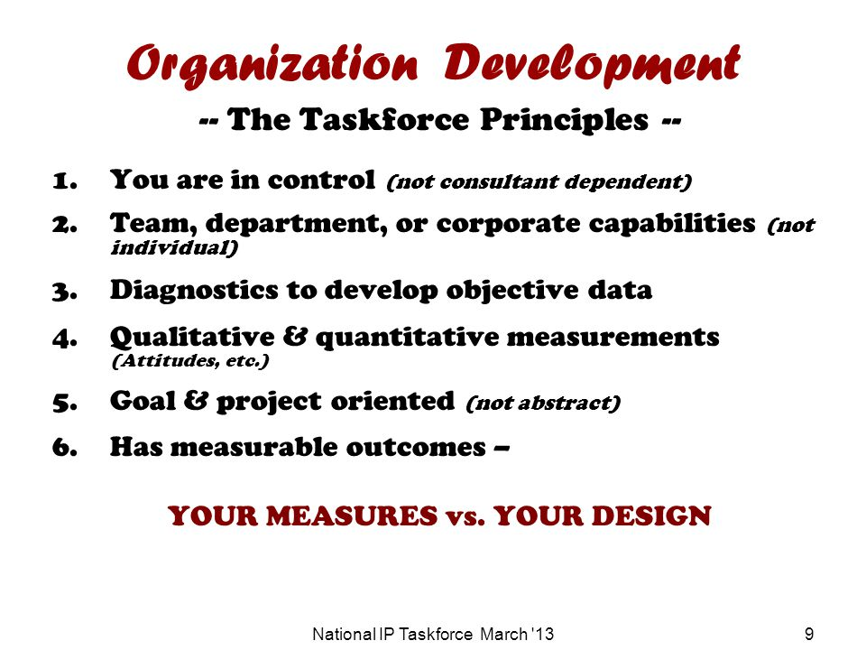 9 Organization Development -- The Taskforce Principles -- 1.You are in control (not consultant dependent) 2.Team, department, or corporate capabilities (not individual) 3.Diagnostics to develop objective data 4.Qualitative & quantitative measurements (Attitudes, etc.) 5.Goal & project oriented (not abstract) 6.Has measurable outcomes – YOUR MEASURES vs.