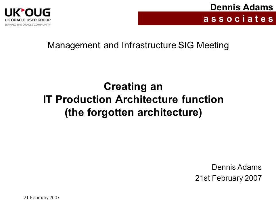 21 February 2007 Creating an IT Production Architecture function (the forgotten architecture) Dennis Adams a s s o c i a t e s Management and Infrastructure SIG Meeting Dennis Adams 21st February 2007