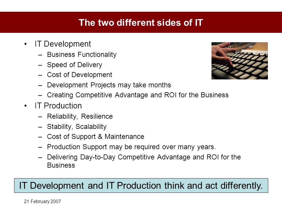 21 February 2007 The two different sides of IT IT Development –Business Functionality –Speed of Delivery –Cost of Development –Development Projects may take months –Creating Competitive Advantage and ROI for the Business IT Production –Reliability, Resilience –Stability, Scalability –Cost of Support & Maintenance –Production Support may be required over many years.
