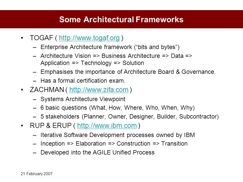 21 February 2007 Some Architectural Frameworks TOGAF ( http://www.togaf.org )http://www.togaf.org –Enterprise Architecture framework ( bits and bytes ) –Architecture Vision => Business Architecture => Data => Application => Technology => Solution –Emphasises the importance of Architecture Board & Governance.