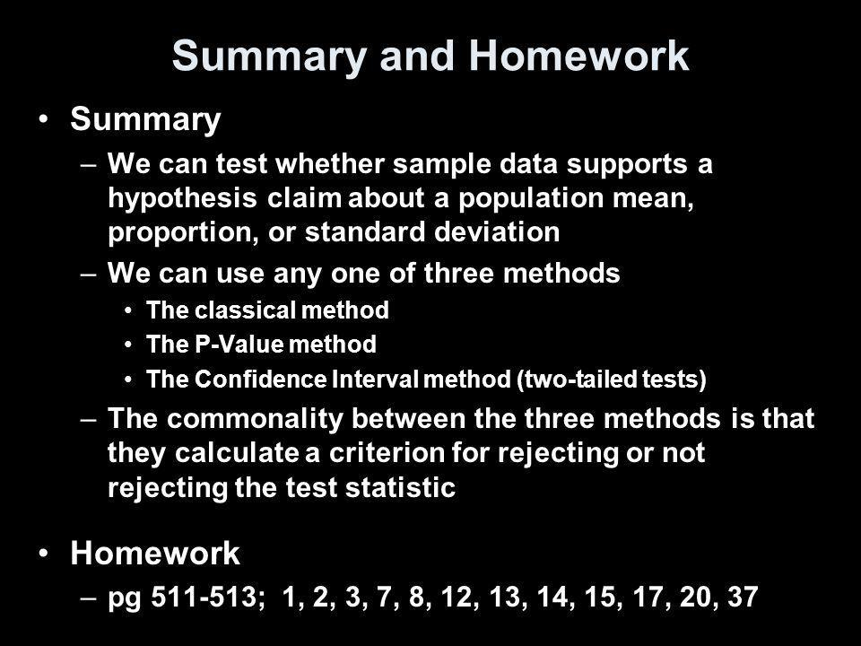 Summary and Homework Summary –We can test whether sample data supports a hypothesis claim about a population mean, proportion, or standard deviation –We can use any one of three methods The classical method The P-Value method The Confidence Interval method (two-tailed tests) –The commonality between the three methods is that they calculate a criterion for rejecting or not rejecting the test statistic Homework –pg 511-513; 1, 2, 3, 7, 8, 12, 13, 14, 15, 17, 20, 37